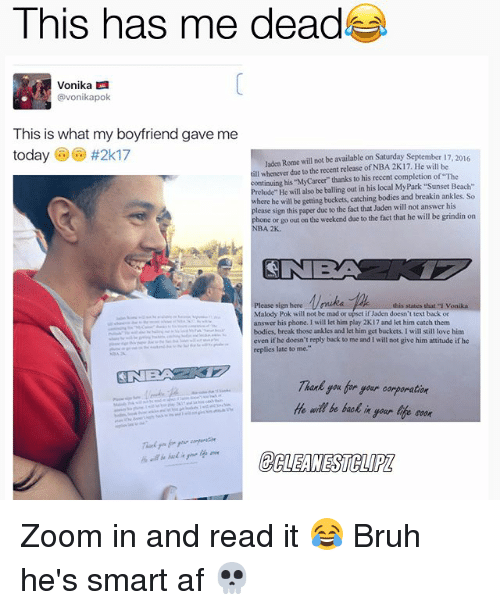 """Zooming In: This has me dead  Vonika LA  vonikapok  This is what my boyfriend gave me  today  #2k17  Jaden Rome will not be available on Saturday September 17  2016  till whenever due to the recent release of NBA 2K17. He will be  continuing """"MyCareer"""" thanks to his recent completion of """"The  his be out in his local MyPark """"Sunset Beach  here he will be getting buckets, catching bodies and breakin ankles. So  lease sign this paper due to the fact that Jaden willnot answer his  phone or go out on the weekend due to the fact that he will be grindin on  NBA 2K.  CINE  Please sign bere  this states that von  Malody Pok will not be mad or upset if Jaden doesn't text back or  answer his phone. will let him play 2K17 and let him catch them  bodies, break those ankles and let him get buckets. I will still love him  even if he doesn't reply back to me and will not give him attitude ifhe  replies late to me.""""  you for soar oorporation  He be back  life soon Zoom in and read it 😂 Bruh he's smart af 💀"""