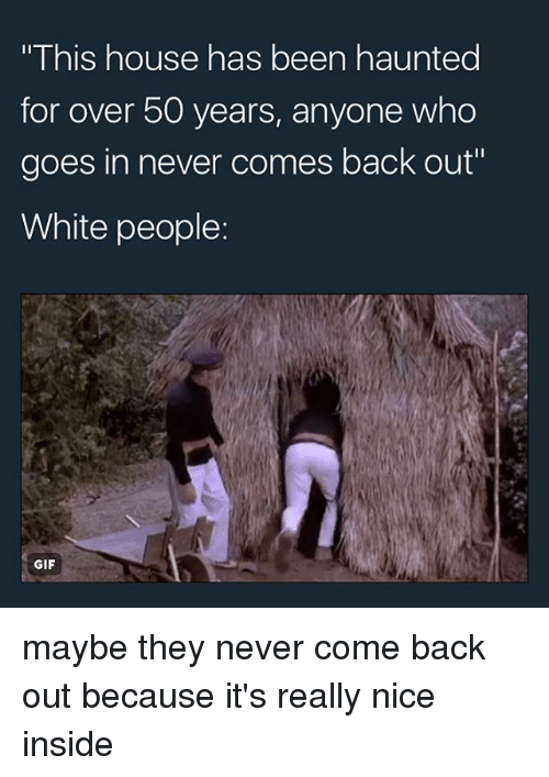Gif, Memes, and White People: This house has been haunted  for over 50 years, anyone who  goes in never comes back out  White people  GIF maybe they never come back out because it's really nice inside