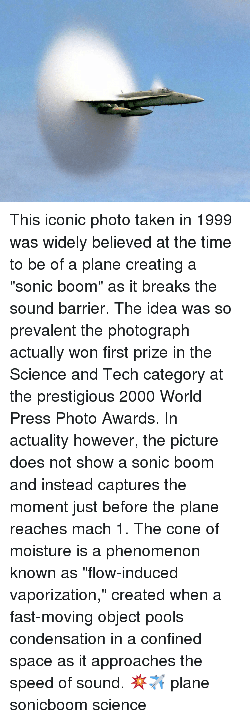 "prevalent: This iconic photo taken in 1999 was widely believed at the time to be of a plane creating a ""sonic boom"" as it breaks the sound barrier. The idea was so prevalent the photograph actually won first prize in the Science and Tech category at the prestigious 2000 World Press Photo Awards. In actuality however, the picture does not show a sonic boom and instead captures the moment just before the plane reaches mach 1. The cone of moisture is a phenomenon known as ""flow-induced vaporization,"" created when a fast-moving object pools condensation in a confined space as it approaches the speed of sound. 💥✈ plane sonicboom science"
