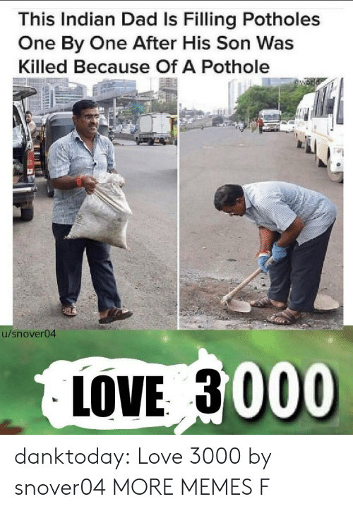 Dad, Dank, and Love: This Indian Dad Is Filling Potholes  One By One After His Son Was  Killed Because Of A Pothole  54  u/snover04  LOVE 3000 danktoday:  Love 3000 by snover04 MORE MEMES  F