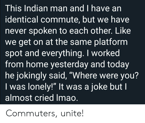 "Home, Today, and Indian: This Indian man and I have an  identical commute, but we have  never spoken to each other. Like  we get on at the same platform  spot and everything. I worked  from home yesterday and today  he jokingly said, ""Where were you?  Iwas lonely!"" It was a joke but I  almost cried Imao. Commuters, unite!"