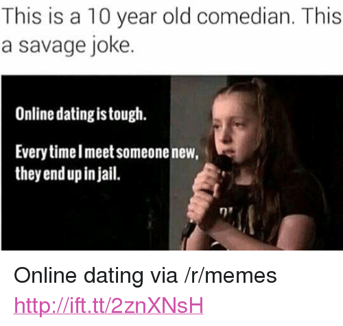 """Online dating: This is a 10 year old comedian. This  a savage joke.  Online dating is tough.  Every timelmeet someone new,  they end up in jail. <p>Online dating via /r/memes <a href=""""http://ift.tt/2znXNsH"""">http://ift.tt/2znXNsH</a></p>"""