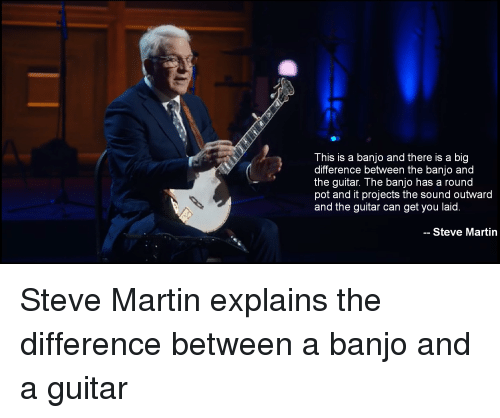 Martin, Guitar, and Steve Martin: This is a banjo and there is a big  difference between the banjo and  the guitar. The banjo has a round  pot and it projects the sound outward  and the guitar can get you laid  -- Steve Martin Steve Martin explains the difference between a banjo and a guitar