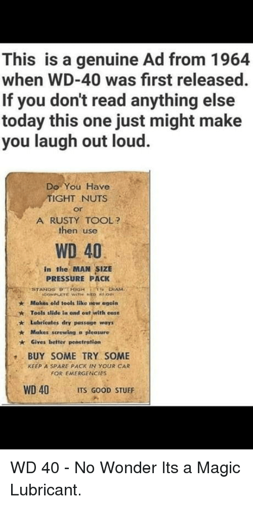A Pleasure: This is a genuine Ad from 1964  when WD-40 was first released  If you don't read anything else  today this one just might make  you laugh out loud  Do You Have  IGHT NUTS  or  A RUSTY TOOL?  then use  WD 40  in the MAN SIZE  PRESSURE PACK  Makes old iools like new egoín  Tools slide ia ond out with ease  ★  * Lubricates dry passage ways  Makes screwing a pleasure  Gives better penetration  BUY SOME TRY SOME  FOR EMERGENCIES  WD 40 ITS GOOD STUFF  KEEP A SPARE PACK IN YOUR CAR WD 40 - No Wonder Its a Magic Lubricant.