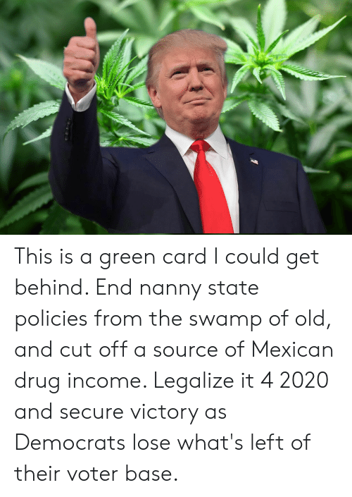 Mexican, Old, and Drug: This is a green card I could get behind. End nanny state policies from the swamp of old, and cut off a source of Mexican drug income. Legalize it 4 2020 and secure victory as Democrats lose what's left of their voter base.