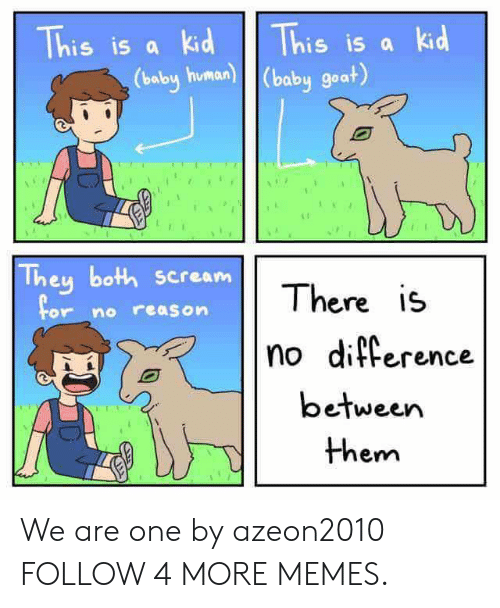 human baby: This is a kid  This is a kid  (baby human) (baby goat)  They both scream  There is  For no reason  no difference  between  them We are one by azeon2010 FOLLOW 4 MORE MEMES.