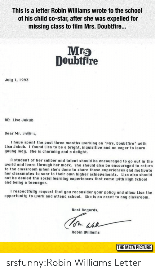 "expelled: This is a letter Robin Williams wrote to the school  of his child co-star, after she was expelled for  missing class to film Mrs. Doubtfir...  Mrs  Doubtfire  July 1, 1993  RE: Lisa Jakub  Dear Mr. ,  I haue spent the past three months orking on ""Mrs. Doubtfire with  Lisa Jakub. I found Lisa to be a bright, inquisitive and an eager to learn  young lady. She is charming and a delight.  A student of her caliber and talent should be encouraged to go out in the  world and learn through her work. She should also be encouraged to return  to the classroom when she's done to share those experiences and motiuate  her classmates to soar to their own higher achieuements. Lisa also should  not be denied the sociel learning experiences that come with High School  and being a teenager.  I respectfully request that you reconsider your policy and allow Lisa the  opportunity to work and attend school. She is an asset to any classroom.  Best Regards,  Robin Williams  THE META PICTURE srsfunny:Robin Williams Letter"
