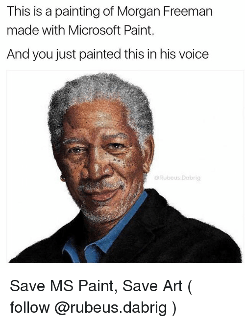 Memes, Microsoft, and Morgan Freeman: This is a painting of Morgan Freeman  made with Microsoft Paint.  And you just painted this in his voice  Rubeus.Dabrig Save MS Paint, Save Art ( follow @rubeus.dabrig )