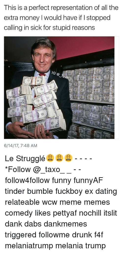 Calling In Sick: This is a perfect representation of all the  extra money l would have if stopped  calling in sick for stupid reasons  /G  6/14/17, 7:48 AM Le Strugglé😩😩😩 - - - - *Follow @_taxo_ _ - - follow4follow funny funnyAF tinder bumble fuckboy ex dating relateable wcw meme memes comedy likes pettyaf nochill itslit dank dabs dankmemes triggered followme drunk f4f melaniatrump melania trump