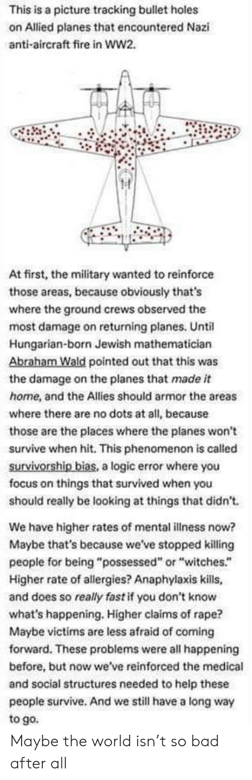 "Bad, Fire, and Logic: This is a picture tracking bullet holes  on Allied planes that encountered Nazi  anti-aircraft fire in ww2.  At first, the military wanted to reinforce  those areas, because obviously that's  where the ground crews observed the  most damage on returning planes. Until  Hungarian-born Jewish mathematician  Abraham Wald pointed out that this was  the damage on the planes that made it  home, and the Allies should armor the areas  where there are no dots at all, because  those are the places where the planes won't  survive when hit. This phenomenon is called  survivorship bias, a logic error where you  focus on things that survived when you  should really be looking at things that didn't  We have higher rates of mental illness now?  Maybe that's because we've stopped killing  people for being ""possessed"" or ""witches.""  Higher rate of allergies? Anaphylaxis kills,  and does so really fast if you don't know  what's happening. Higher claims of rape?  Maybe victims are less afraid of coming  forward. These problems were all happening  before, but now we've reinforced the medical  and social structures needed to help these  people survive. And we still have a long way  to go. Maybe the world isn't so bad after all"
