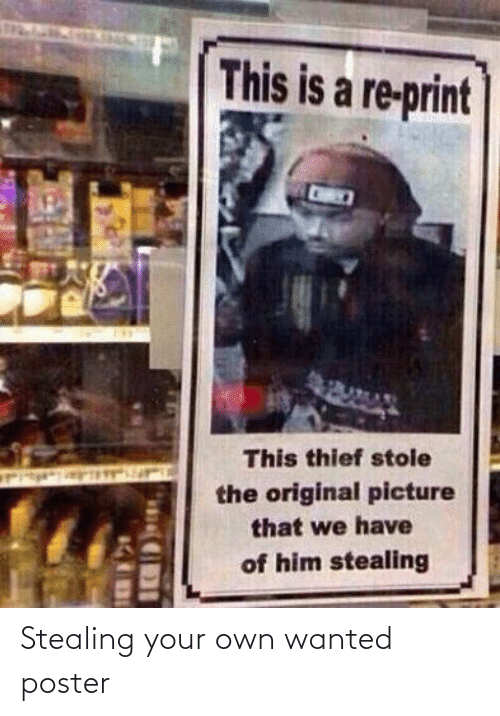 thief: This is a re-print  This thief stole  the original picture  that we have  of him stealing Stealing your own wanted poster