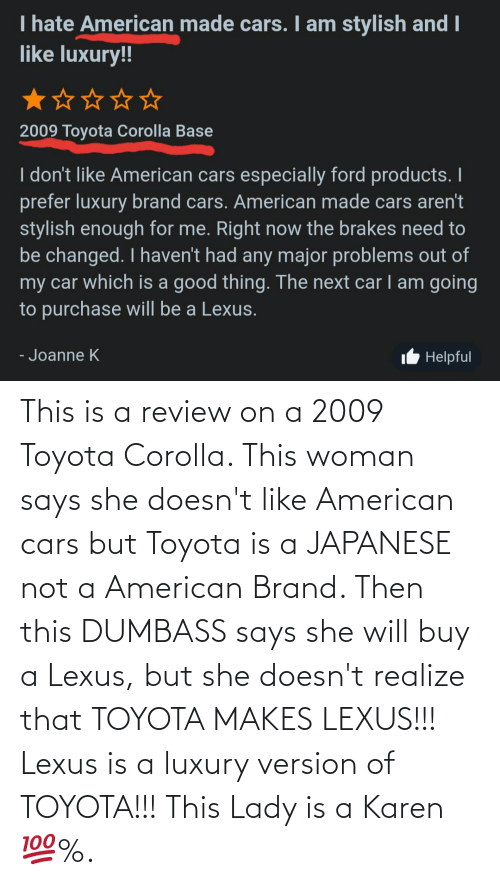Toyota Corolla: This is a review on a 2009 Toyota Corolla. This woman says she doesn't like American cars but Toyota is a JAPANESE not a American Brand. Then this DUMBASS says she will buy a Lexus, but she doesn't realize that TOYOTA MAKES LEXUS!!! Lexus is a luxury version of TOYOTA!!! This Lady is a Karen 💯%.