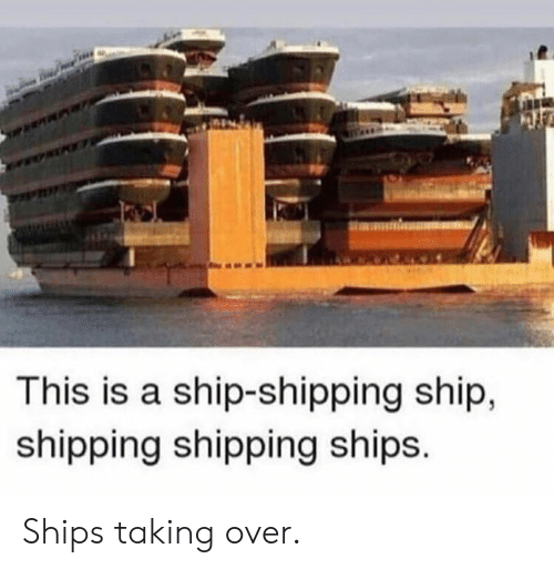 Dank, 🤖, and Ship: This is a ship-shipping ship,  shipping shipping ships. Ships taking over.
