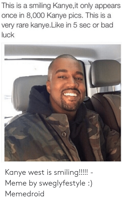 Kanye West Meme: This is a smiling Kanye,it only appears  once in 8,000 Kanye pics. This is a  very rare kanye.Like in 5 sec or bad  luck Kanye west is smiling!!!!! - Meme by sweglyfestyle :) Memedroid