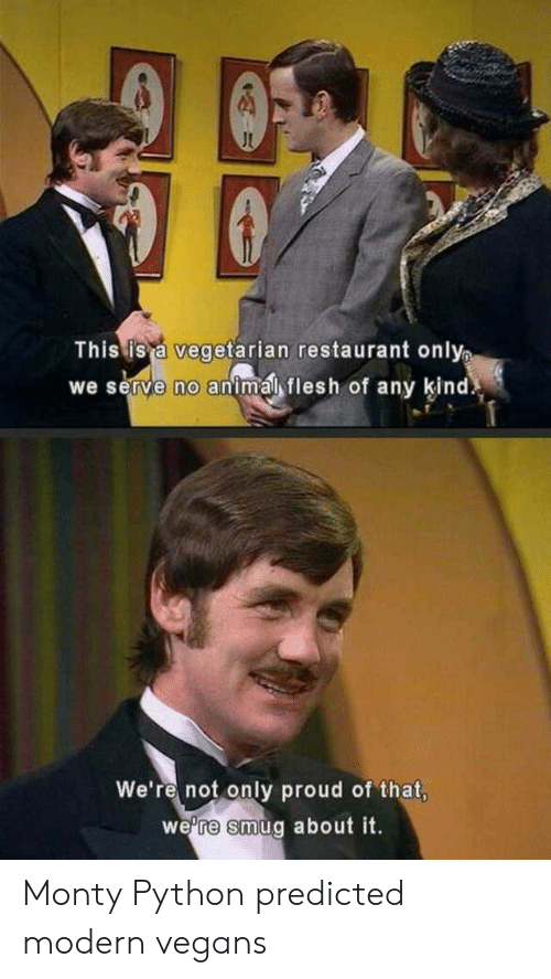 vegans: This is a vegetarian restaurant only  we serve no animal flesh of any kind  We're not only proud of that,  we're smug about it. Monty Python predicted modern vegans
