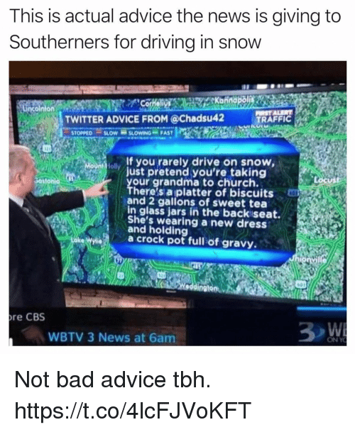 Advice, Bad, and Church: This is actual advice the news is giving to  Southerners for drivina in snoww  TWITTER ADVICE FROM @Chadsu42  TRAFFIC  STOPPED SLOW SLOWING- FAST  If you rarely drive on snow,  Just pretend you're taking  your grandma to church.  There's a platter of biscuits  and 2 gallons of sweet tea  in glass jars in the backiseat.  She's wearing a new dress  and holding  a crock pot full of gravy  601  re CBS  WBTV 3 News at 6am  ON YO Not bad advice tbh. https://t.co/4lcFJVoKFT