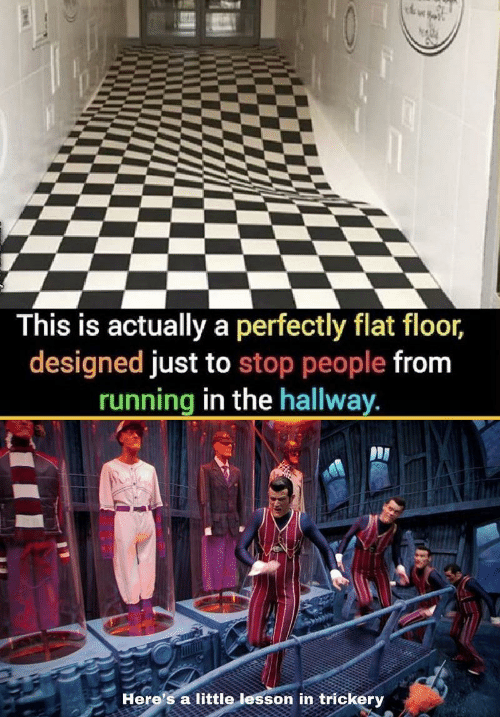Running, This, and Stop: This is actually a perfectly flat floor,  designed just to stop people from  running in the hallway  Here's a little lesson in trickery