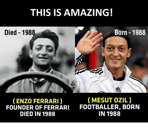 Enzo Ferrari: THIS IS AMAZING!  Born 1988  Died 1988  MESUT OZIL)  (ENZO FERRARI)  FOUNDER OF FERRARI  FOOTBALLER, BORN  IN 1988  DIED IN 1988
