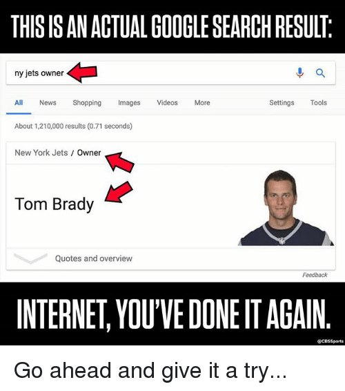 Cbssports: THIS IS AN ACTUAL GOOGLE SEARCH RESULT  ny jets owner  進a  All News Shopping Imags Videos More  Settings Tools  About 1,210,000 results (0.71 seconds)  New York Jets Owner  Tom Brady  Quotes and overview  Feedback  INTERNET, YOU'VE DONE IT AGAIN  @CBSSports Go ahead and give it a try...