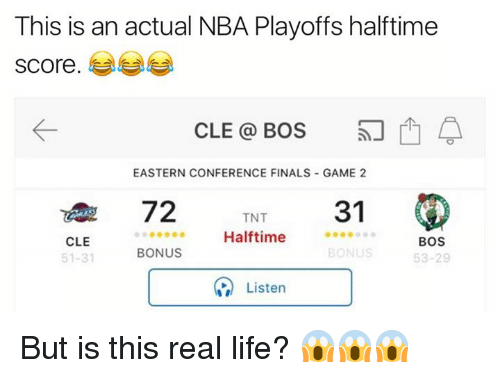Finals, Life, and Nba: This is an actual NBA Playoffs halftime  score.  CLE BOS  EASTERN CONFERENCE FINALS GAME 2  TNT  31  72  Halftime  CLE  BOS  BONUS  BONUS  51-31  53-29  Listen But is this real life? 😱😱😱