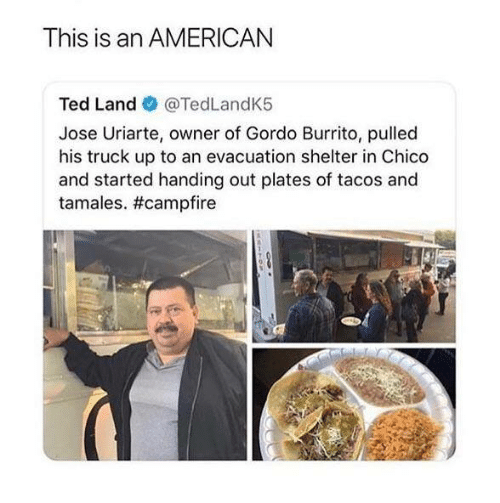 tamales: This is an AMERICAN  Ted Land @TedLandK5  Jose Uriarte, owner of Gordo Burrito, pulled  his truck up to an evacuation shelter in Chico  and started handing out plates of tacos and  tamales.