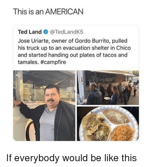 tamales: This is an AMERICAN  Ted Land @TedLandK5  Jose Uriarte, owner of Gordo Burrito, pulled  his truck up to an evacuation shelter in Chico  and started handing out plates of tacos and  tamales. If everybody would be like this