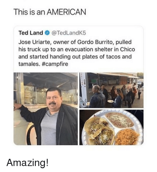 tamales: This is an AMERICAN  Ted Land @TedLandK5  Jose Uriarte, owner of Gordo Burrito, pulled  his truck up to an evacuation shelter in Chico  and started handing out plates of tacos and  tamales. Amazing!