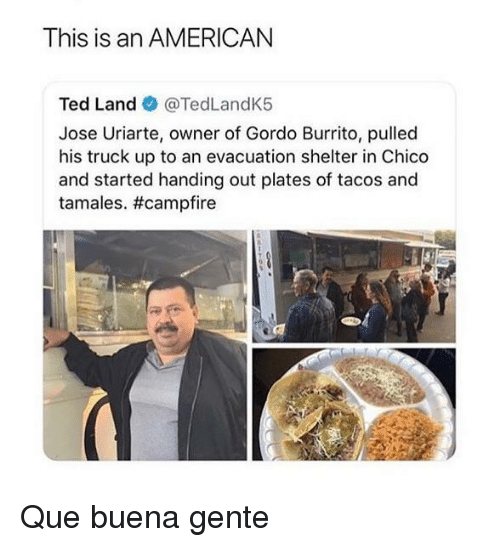tamales: This is an AMERICAN  Ted Land @TedLandK5  Jose Uriarte, owner of Gordo Burrito, pulled  his truck up to an evacuation shelter in Chico  and started handing out plates of tacos and  tamales. Que buena gente
