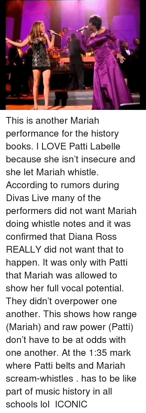 Be Like, Books, and Lol: This is another Mariah performance for the history books. I LOVE Patti Labelle because she isn't insecure and she let Mariah whistle. According to rumors during Divas Live many of the performers did not want Mariah doing whistle notes and it was confirmed that Diana Ross REALLY did not want that to happen. It was only with Patti that Mariah was allowed to show her full vocal potential. They didn't overpower one another. This shows how range (Mariah) and raw power (Patti) don't have to be at odds with one another. At the 1:35 mark where Patti belts and Mariah scream-whistles . has to be like  part of music history in all schools lol  ICONIC