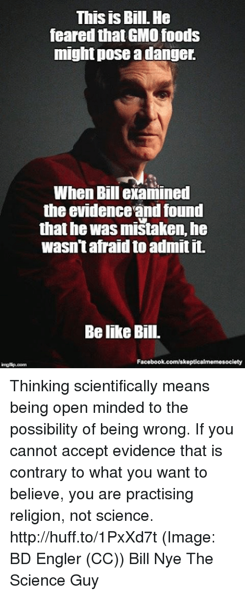 Img Flip: This is Bill. He  feared thatGMO foods  might pose a danger.  When Bill examined  the evidenceandfound  that he was mistaken, he  wasn't afraid to admit it.  Belike Bill.  Facebook.com/skepticalmemesociety  img flip com Thinking scientifically means being open minded to the possibility of being wrong. If you cannot accept evidence that is contrary to what you want to believe, you are practising religion, not science. http://huff.to/1PxXd7t (Image: BD Engler (CC)) Bill Nye The Science Guy
