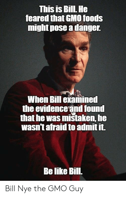 pose: This is BillL He  feared that GMO0 foods  might pose a danger  When Bill examined  the evidence and found  that he was mistaken, he  wasn't afraid to admit it.  Be like Bill. Bill Nye the GMO Guy