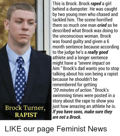 """Dad, Memes, and News: This is Brock. Brock raped a girl  behind a dumpster. He was caught  by two young men who chased and  tackled him. The scene horrified  them so much one man cried as he  described what Brock was doing to  the unconscious woman. Brock  was found guilty and given a 6  month sentence because according  to the judge he's a really good  athlete and a longer sentence  might have a """"severe impact on  him."""" Brock's dad wants you to stop  talking about his son being a rapist  because he shouldn't be  remembered for getting  """"20 minutes of action."""" Brock'!s  swimming times were posted in a  story about the rape to show you  just how amazing an athlete he is.  If you have sons, make sure they  are not a Brock.  Brock Turner,  RAPIST LIKE our page Feminist News"""
