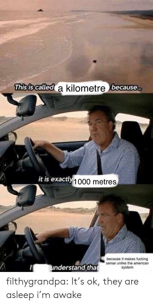 Fucking, Tumblr, and Blog: This is called a kilometre because...  а  it is exactly 1000 metres  because it makes fucking filthygrandpa:  It's ok, they are asleep  i'm awake