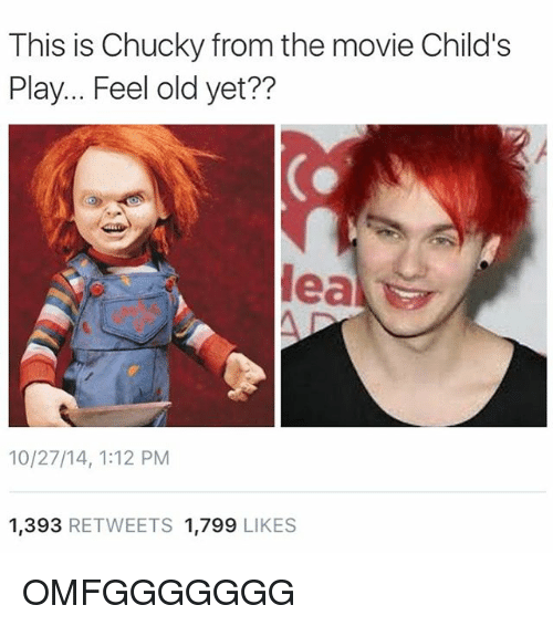 Child's Play: This is Chucky from the movie Child's  Play... Feel old yet??  Meal  10/27/14, 1:12 PM  1,393 RETWEETS 1.799  LIKES OMFGGGGGGG