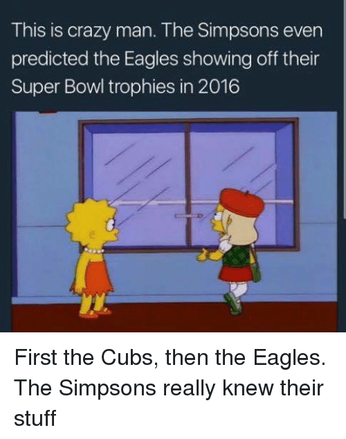 the eagle: This is crazy man. The Simpsons even  predicted the Eagles showing off their  Super Bowl trophies in 2016 First the Cubs, then the Eagles. The Simpsons really knew their stuff