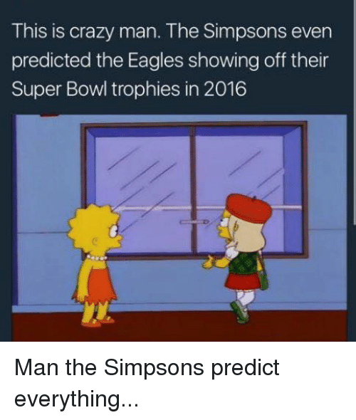 the eagle: This is crazy man. The Simpsons even  predicted the Eagles showing off their  Super Bowl trophies in 2016 Man the Simpsons predict everything...