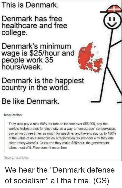 """Be Like, College, and Memes: This is Denmark  Denmark has free  healthcare and free  college.  Denmark's minimum  wage is $25/hour and  eople work 35  ours/week.  Denmark is the happiest  country in the world.  Be like Denmark.  lesbi-tarian:  They also pay a max 60% tax rate on income over $55,000, pay the  world's highest rates for electricity as a way to encorage"""" conservation,  pay almost three times as much for gasoline, and have to pay up to 180%  of the value of an automobile as a registration tax (wonder why they ride  bikes everywhere?). Of course they make $25/hour; the government  takes most of it. Free doesn't mean free.  Source: lesbi-tarian We hear the """"Denmark defense of socialism"""" all the time. (CS)"""