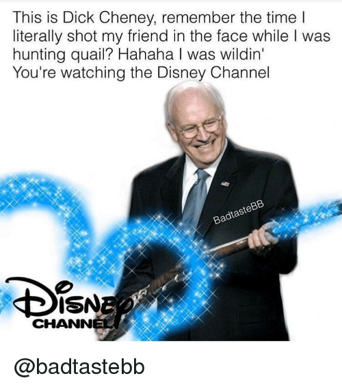 Disney, Hunting, and Dick: This is Dick Cheney, remember the time l  literally shot my friend in the face while I was  hunting quail? Hahaha I was wildin'  You're watching the Disney Channel  ISN  CHANN @badtastebb