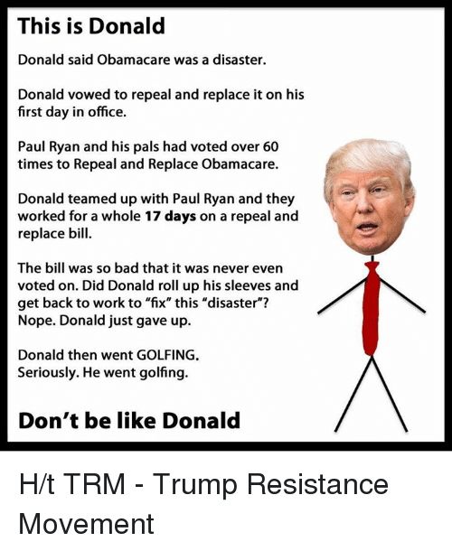 """Palsing: This is Donald  Donald said Obamacare was a disaster  Donald vowed to repeal and replace it on his  first day in office.  Paul Ryan and his pals had voted over 60  times to Repeal and Replace Obamacare.  Donald teamed up with Paul Ryan and they  worked for a whole 17 days on a repeal and  replace bill  The bill was so bad that it was never even  voted on. Did Donald roll up his sleeves and  get back to work to """"fix"""" this """"disaster""""?  Nope. Donald just gave up.  Donald then went GOLFING.  Seriously. He went golfing.  Don't be like Donald H/t TRM - Trump Resistance Movement"""
