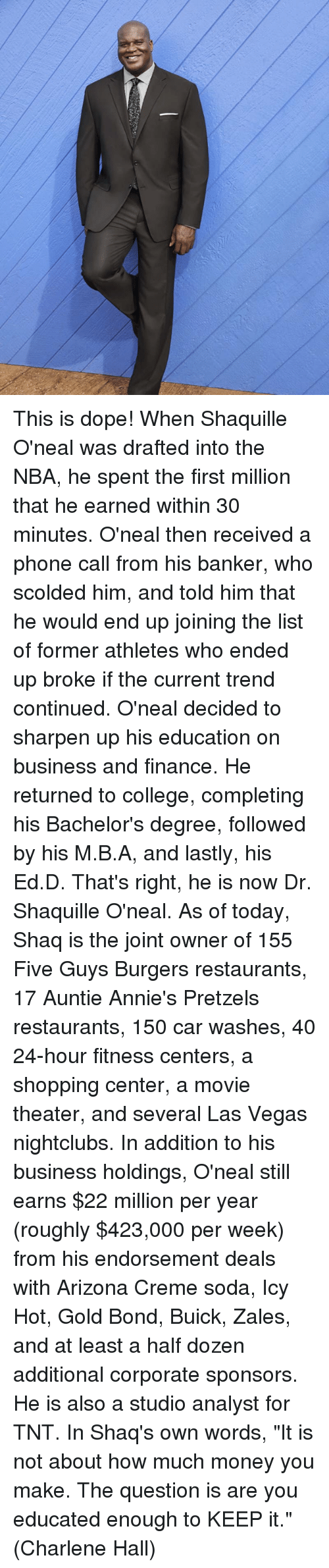 """shaqs: This is dope!  When Shaquille O'neal was drafted into the NBA, he spent the first million that he earned within 30 minutes. O'neal then received a phone call from his banker, who scolded him, and told him that he would end up joining the list of former athletes who ended up broke if the current trend continued.  O'neal decided to sharpen up his education on business and finance. He returned to college, completing his Bachelor's degree, followed by his M.B.A, and lastly, his Ed.D. That's right, he is now Dr. Shaquille O'neal.  As of today, Shaq is the joint owner of 155 Five Guys Burgers restaurants, 17 Auntie Annie's Pretzels restaurants, 150 car washes, 40 24-hour fitness centers, a shopping center, a movie theater, and several Las Vegas nightclubs.  In addition to his business holdings, O'neal still earns $22 million per year (roughly $423,000 per week) from his endorsement deals with Arizona Creme soda, Icy Hot, Gold Bond, Buick, Zales, and at least a half dozen additional corporate sponsors. He is also a studio analyst for TNT.  In Shaq's own words, """"It is not about how much money you make. The question is are you educated enough to KEEP it.""""  (Charlene Hall)"""