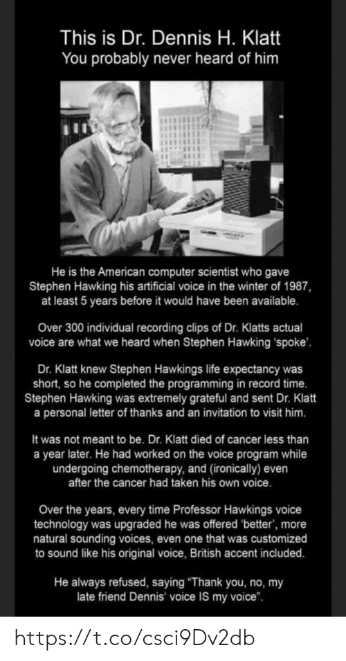 "Life, Memes, and Stephen: This is Dr. Dennis H. Klatt  You probably never heard of him  He is the American computer scientist who gave  Stephen Hawking his artificial voice in the winter of 1987,  at least 5 years before it would have been available.  Over 300 individual recording clips of Dr. Klatts actual  voice are what we heard when Stephen Hawking spoke'  Dr. Klatt knew Stephen Hawkings life expectancy was  short, so he completed the programming in record time.  Stephen Hawking was extremely grateful and sent Dr. Klatt  a personal letter of thanks and an invitation to visit him.  It was not meant to be. Dr. Klatt died of cancer less than  a year later. He had worked on the voice program while  undergoing chemotherapy, and (ironically) even  after the cancer had taken his own voice.  Over the years, every time Professor Hawkings voice  technology was upgraded he was offered 'better', more  natural sounding voices, even one that was customized  to sound like his original voice, British accent included.  He always refused, saying ""Thank you, no, my  late friend Dennis voice IS my voice"". https://t.co/csci9Dv2db"