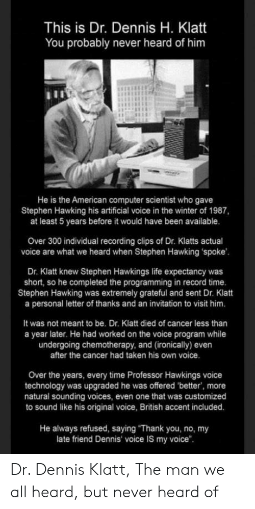 "Life, Stephen, and Stephen Hawking: This is Dr. Dennis H. Klatt  You probably never heard of him  He is the American computer scientist who gave  Stephen Hawking his artificial voice in the winter of 1987,  at least 5 years before it would have been available.  Over 300 individual recording clips of Dr. Klatts actual  voice are what we heard when Stephen Hawking spoke  Dr. Klatt knew Stephen Hawkings life expectancy was  short, so he completed the programming in record time.  Stephen Hawking was extremely grateful and sent Dr. Klatt  a personal letter of thanks and an invitation to visit him.  It was not meant to be. Dr. Klatt died of cancer less than  a year later. He had worked on the voice program while  undergoing chemotherapy, and (ironically) even  after the cancer had taken his own voice  Over the years, every time Professor Hawkings voice  technology was upgraded he was offered 'better, more  natural sounding voices, even one that was customized  to sound like his original voice, British accent included.  He always refused, saying ""Thank you, no, my  late friend Dennis voice IS my voice"". Dr. Dennis Klatt, The man we all heard, but never heard of"