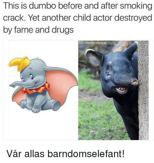 Dumbo: This is dumbo before and after smoking  crack. Yet another child actor destroyed  by fame and drugs  Shitheadsteve Vår allas barndomselefant!