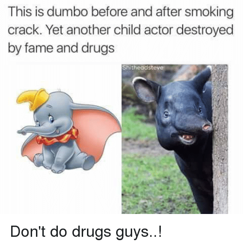 Dumbo: This is dumbo before and after smoking  crack. Yet another child actor destroyed  by fame and drugs  Shitheadsteve Don't do drugs guys..!