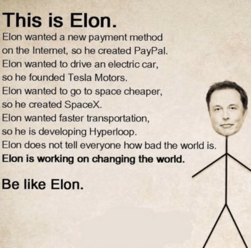 Paypal: This is Elon.  Elon wanted a new payment method  on the Internet, so he created PayPal.  Elon wanted to drive an electric car,  so he founded Tesla Motors.  Elon wanted to go to space cheaper  so he created SpaceX.  Elon wanted faster transportation,  so he is developing Hyperloop.  Elon does not tell everyone how bad the world is.  Elon is working on changing the world.  Be like Elon.