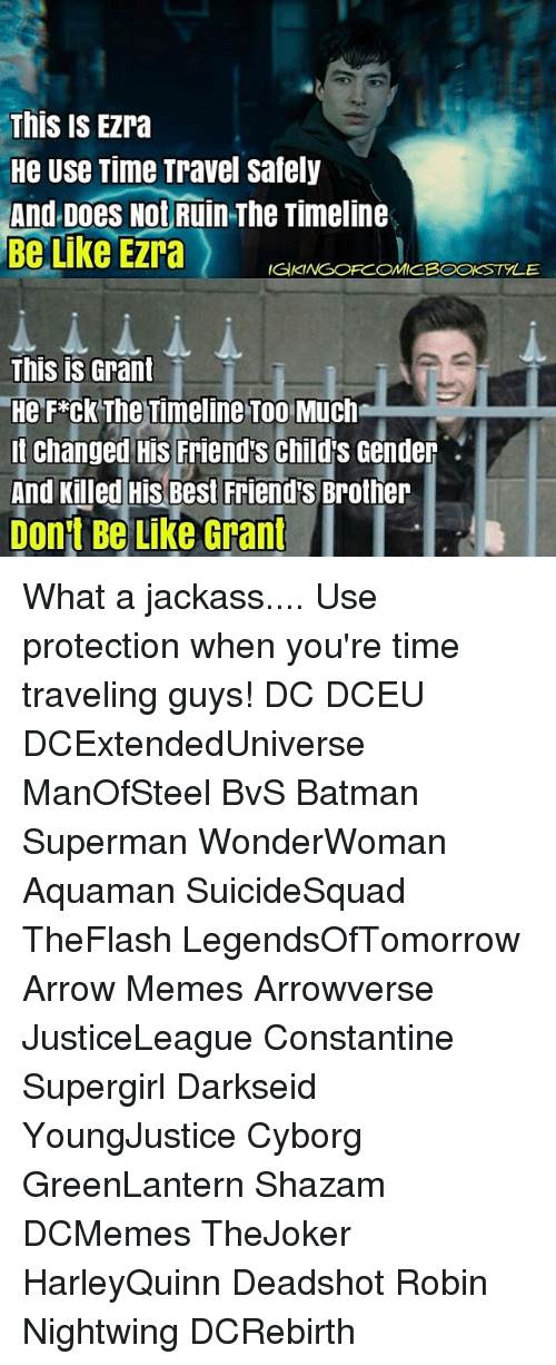 Arrow Meme: This is EZra  He Use Time Travel Safely  And Does Not  Ruin The Timeline  Be Like Ezra  IGKINGOFCOMICBOOKSTYLE  This is Grant  He Fxck The Timeline Too Much  It changed His Friend's Child's Gender  And Killed His Best Friends Brother  Dont Be Like Grant  I What a jackass.... Use protection when you're time traveling guys! DC DCEU DCExtendedUniverse ManOfSteel BvS Batman Superman WonderWoman Aquaman SuicideSquad TheFlash LegendsOfTomorrow Arrow Memes Arrowverse JusticeLeague Constantine Supergirl Darkseid YoungJustice Cyborg GreenLantern Shazam DCMemes TheJoker HarleyQuinn Deadshot Robin Nightwing DCRebirth