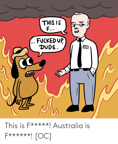 Fucked: THIS IS  F...  FUCKED UP,  DUDE.  SCOTT This is F*****! Australia is F******! [OC]