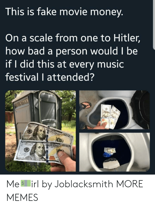 Bad, Dank, and Fake: This is fake movie money  On a scale from one to Hitler,  how bad a person wouldl be  if I did this at every music  festival I attended? Me💵irl by Joblacksmith MORE MEMES