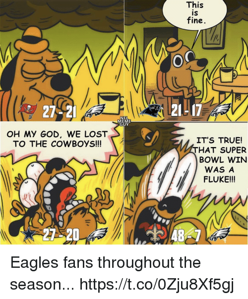 Eagles Fans: This  IS  fine  27-2  21L17  NEL  EME  UY  OH My GOD, WE LOST  TO THE COWBOYS!  IT'S TRUE!  THAT SUPER  BOWL WIN  WAS A  FLUKE!!!  27 20 Eagles fans throughout the season... https://t.co/0Zju8Xf5gj