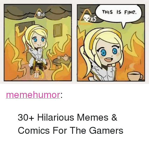 "Memes Comics: THIS IS FINe.  x5  x5 <p><a href=""http://memehumor.net/post/165454943367/30-hilarious-memes-comics-for-the-gamers"" class=""tumblr_blog"">memehumor</a>:</p>  <blockquote><p>30+ Hilarious Memes &amp; Comics For The Gamers</p></blockquote>"